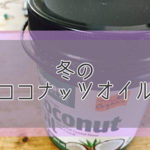 ココナッツオイル、冬はこの容器に小分けしてます。使い方と保存方法もご紹介。